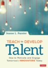Teach to Develop Talent : How to Motivate and Engage Tomorrow's Innovators Today - eBook