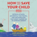 How to Save Your Child from Ostrich Attacks, Accidental Time Travel, and Anything Else That Might Happen on an Average Tuesday - eAudiobook