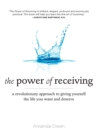 The Power of Receiving : A Revolutionary Approach to Giving Yourself the Life You Want and Deserve - eBook