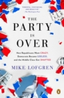 The Party Is Over : How Republicans Went Crazy, Democrats Became Useless, and the Middle Class Got Shafted - eBook