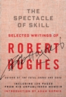 The Spectacle of Skill : Selected Writings of Robert Hughes - eBook