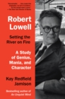 Robert Lowell, Setting the River on Fire : A Study of Genius, Mania, and Character - eBook