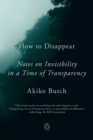 How To Disappear : Notes on Invisibility in a Time of Transparency - Book