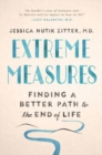 Extreme Measures : Finding a Better Path to the End of Life - Book