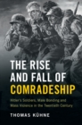 The Rise and Fall of Comradeship : Hitler's Soldiers, Male Bonding and Mass Violence in the Twentieth Century - Book