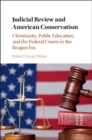 Cambridge Historical Studies in American Law and Society : Judicial Review and American Conservatism: Christianity, Public Education, and the Federal Courts in the Reagan Era - Book