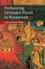 Performing Orthodox Ritual in Byzantium - Book