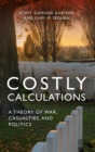 Costly Calculations : A Theory of War, Casualties, and Politics - Book