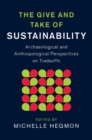 The Give and Take of Sustainability : Archaeological and Anthropological Perspectives on Tradeoffs - Book