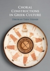 Choral Constructions in Greek Culture : The Idea of the Chorus in the Poetry, Art, and Social Practices of the Archaic and Early Classical Period - Book