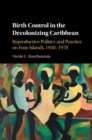 Birth Control in the Decolonizing Caribbean : Reproductive Politics and Practice on Four Islands, 1930-1970 - Book