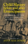 Child Slavery before and after Emancipation : An Argument for Child-Centered Slavery Studies - Book