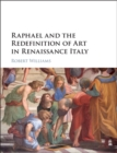 Raphael and the Redefinition of Art in Renaissance Italy - Book