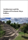 Architecture and the Origins of Preclassic Maya Politics - Book
