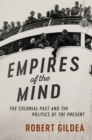 The Wiles Lectures : Empires of the Mind: The Colonial Past and the Politics of the Present - Book
