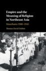 Empire and the Meaning of Religion in Northeast Asia : Manchuria 1900-1945 - Book