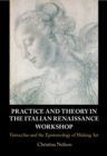 Practice and Theory in the Italian Renaissance Workshop : Verrocchio and the Epistemology of Making Art - Book