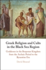 Greek Religion and Cults in the Black Sea Region : Goddesses in the Bosporan Kingdom from the Archaic Period to the Byzantine Era - Book