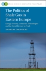 The Politics of Shale Gas in Eastern Europe : Energy Security, Contested Technologies and the Social Licence to Frack - Book