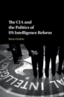 The CIA and the Politics of US Intelligence Reform - Book