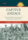 Captive Anzacs : Australian POWs of the Ottomans during the First World War - Book