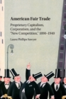 American Fair Trade : Proprietary Capitalism, Corporatism, and the 'New Competition,' 1890-1940 - Book