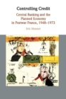 Studies in Macroeconomic History : Controlling Credit: Central Banking and the Planned Economy in Postwar France, 1948-1973 - Book