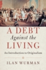 A Debt Against the Living : An Introduction to Originalism - Book