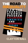 The Road to Inequality : How the Federal Highway Program Polarized America and Undermined Cities - Book