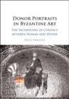 Donor Portraits in Byzantine Art : The Vicissitudes of Contact between Human and Divine - Book