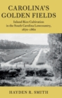 Carolina's Golden Fields : Inland Rice Cultivation in the South Carolina Lowcountry, 1670-1860 - Book