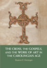 The Cross, the Gospels, and the Work of Art in the Carolingian Age - Book