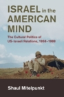 Israel in the American Mind : The Cultural Politics of US-Israeli Relations, 1958-1988 - Book