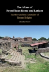 The Altars of Republican Rome and Latium : Sacrifice and the Materiality of Roman Religion - Book