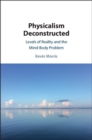 Physicalism Deconstructed : Levels of Reality and the Mind-Body Problem - Book