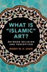 What is 'Islamic' Art? : Between Religion and Perception - Book