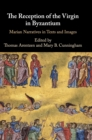 The Reception of the Virgin in Byzantium : Marian Narratives in Texts and Images - Book