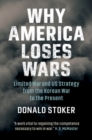 Why America Loses Wars : Limited War and US Strategy from the Korean War to the Present - Book