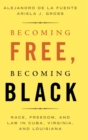 Becoming Free, Becoming Black : Race, Freedom, and Law in Cuba, Virginia, and Louisiana - Book