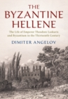 The Byzantine Hellene : The Life of Emperor Theodore Laskaris and Byzantium in the Thirteenth Century - Book