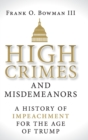 High Crimes and Misdemeanors : A History of Impeachment for the Age of Trump - Book