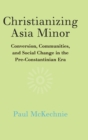 Christianizing Asia Minor : Conversion, Communities, and Social Change in the Pre-Constantinian Era - Book