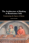 The Architecture of Banking in Renaissance Italy : Constructing the Spaces of Money - Book