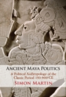 Ancient Maya Politics : A Political Anthropology of the Classic Period 150-900 CE - Book
