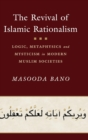 The Revival of Islamic Rationalism : Logic, Metaphysics and Mysticism in Modern Muslim Societies - Book