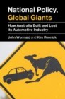 National Policy, Global Giants : How Australia Built and Lost its Automotive Industry - Book