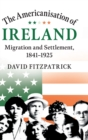 The Americanisation of Ireland : Migration and Settlement, 1841-1925 - Book