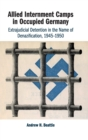 Allied Internment Camps in Occupied Germany : Extrajudicial Detention in the Name of Denazification, 1945-1950 - Book