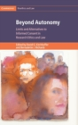 Beyond Autonomy : Limits and Alternatives to Informed Consent in Research Ethics and Law - Book