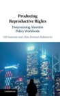 Producing Reproductive Rights : Determining Abortion Policy Worldwide - Book